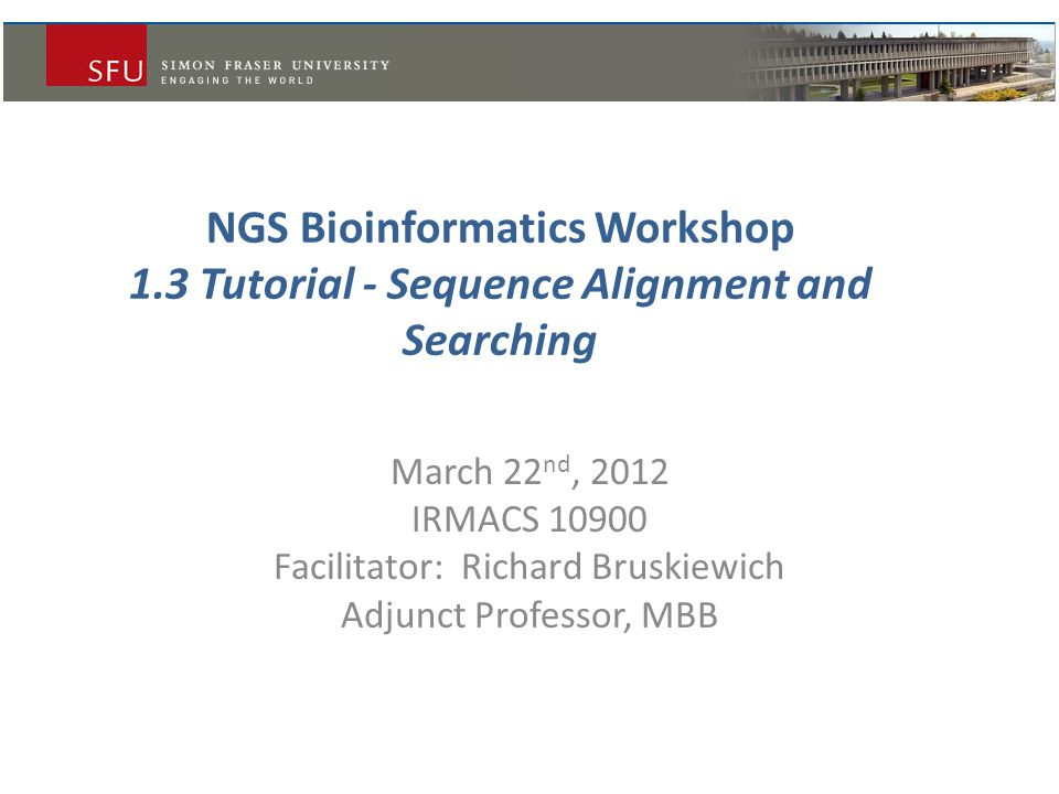 NGS Bioinformatics Workshop 1.3 Tutorial - Sequence Alignment and Searching March 22 nd, 2012 IRMACS 10900 Facilitator: Richard Bruskiewich Adjunct Pr