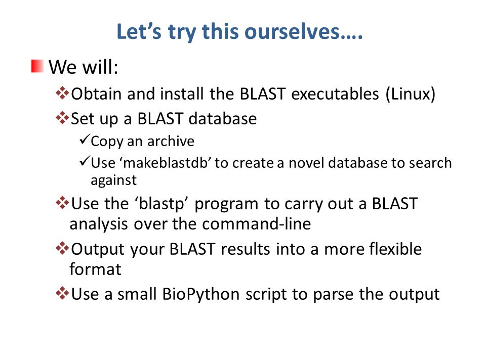 Let's try this ourselves…. We will:  Obtain and install the BLAST executables (Linux)  Set up a BLAST database Copy an archive Use 'makeblastdb' to