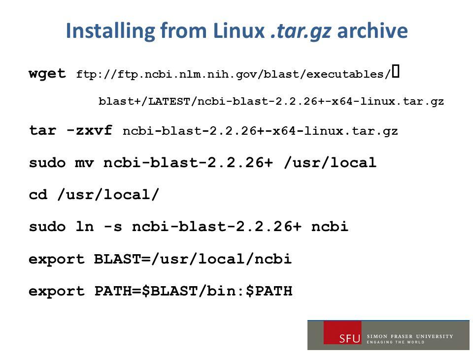 Installing from Linux.tar.gz archive wget ftp://ftp.ncbi.nlm.nih.gov/blast/executables/  blast+/LATEST/ncbi-blast-2.2.26+-x64-linux.tar.gz tar -zxvf ncbi-blast-2.2.26+-x64-linux.tar.gz sudo mv ncbi-blast-2.2.26+ /usr/local cd /usr/local/ sudo ln -s ncbi-blast-2.2.26+ ncbi export BLAST=/usr/local/ncbi export PATH=$BLAST/bin:$PATH