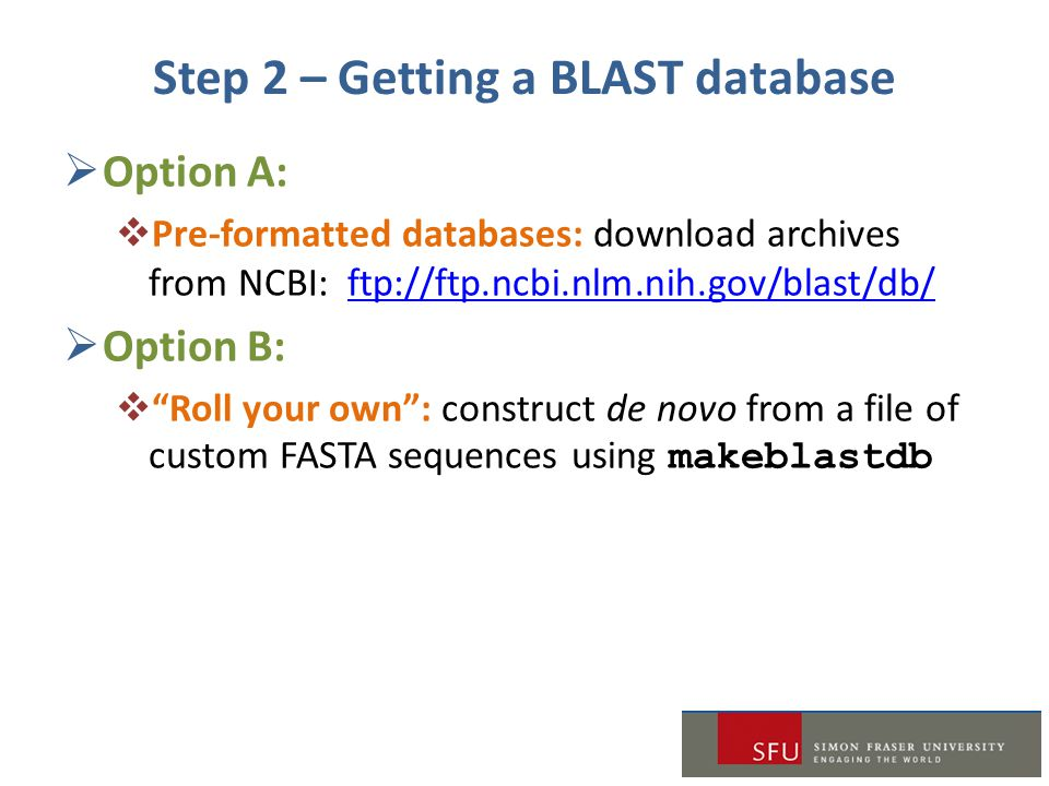 Step 2 – Getting a BLAST database  Option A:  Pre-formatted databases: download archives from NCBI: ftp://ftp.ncbi.nlm.nih.gov/blast/db/ftp://ftp.nc