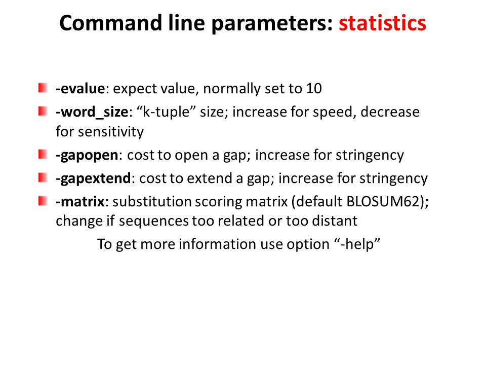 "Command line parameters: statistics -evalue: expect value, normally set to 10 -word_size: ""k-tuple"" size; increase for speed, decrease for sensitivity"