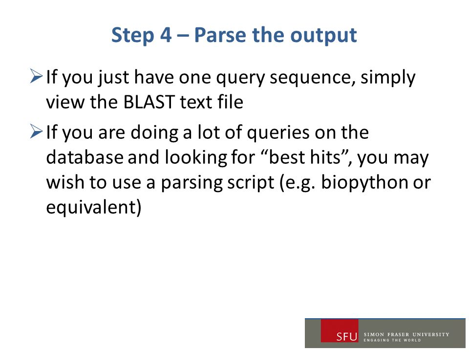 Step 4 – Parse the output  If you just have one query sequence, simply view the BLAST text file  If you are doing a lot of queries on the database a