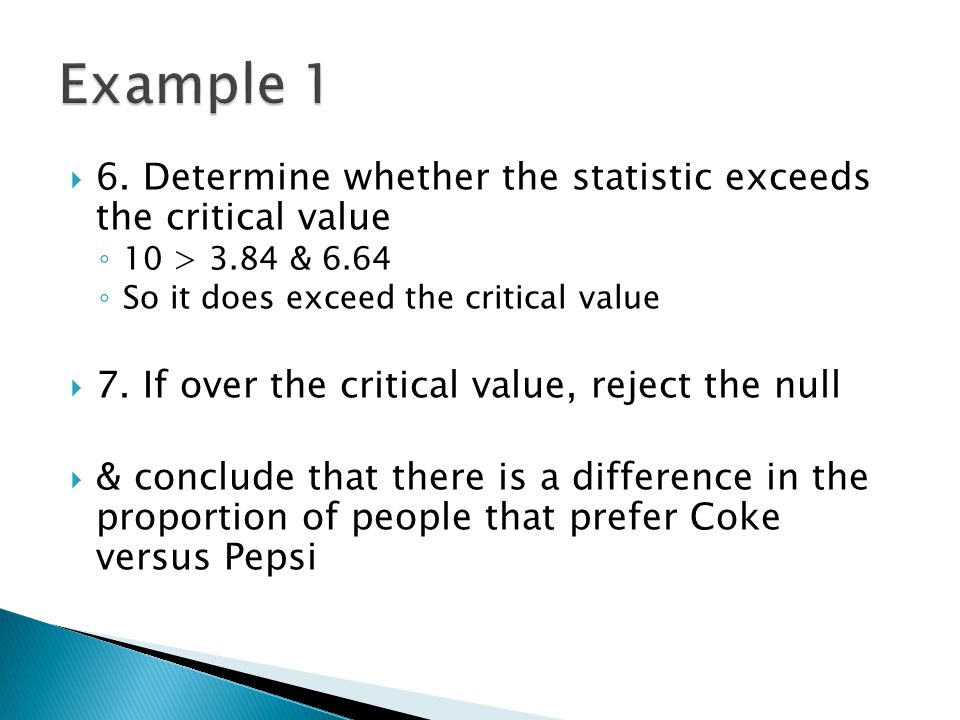  6. Determine whether the statistic exceeds the critical value ◦ 10 > 3.84 & 6.64 ◦ So it does exceed the critical value  7. If over the critical va