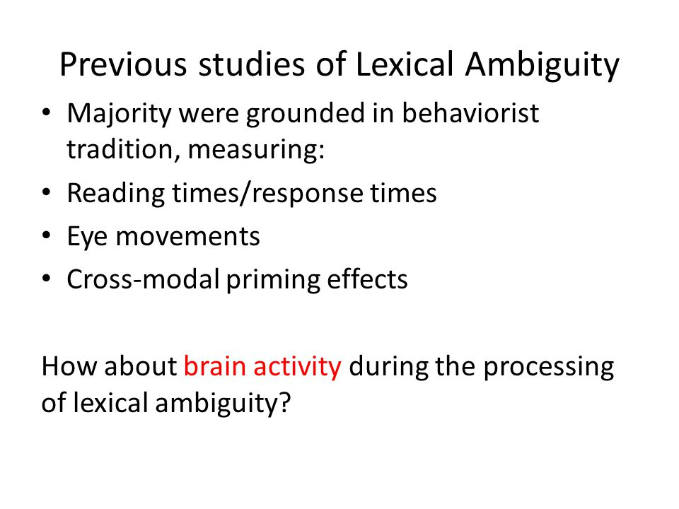 Previous studies of Lexical Ambiguity Majority were grounded in behaviorist tradition, measuring: Reading times/response times Eye movements Cross-mod