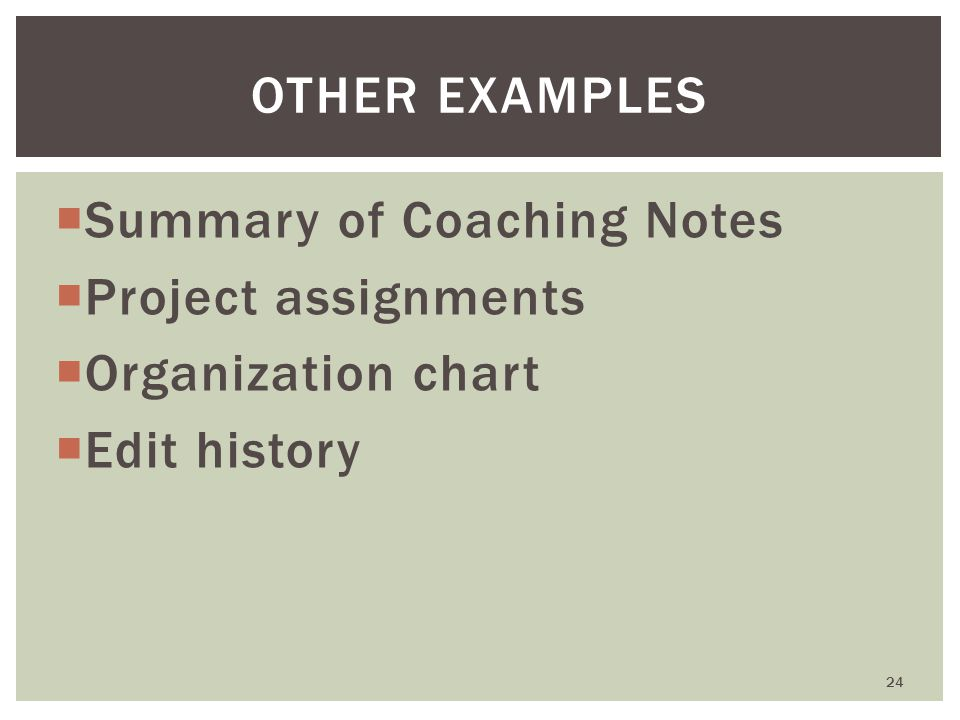  Summary of Coaching Notes  Project assignments  Organization chart  Edit history 24 OTHER EXAMPLES