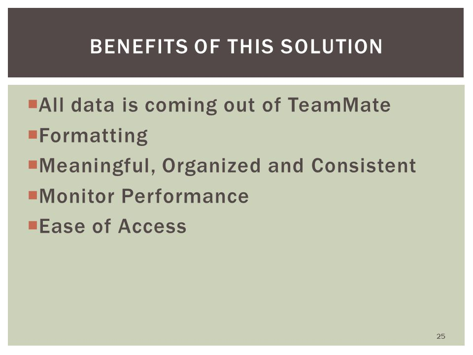  All data is coming out of TeamMate  Formatting  Meaningful, Organized and Consistent  Monitor Performance  Ease of Access 25 BENEFITS OF THIS SOLUTION