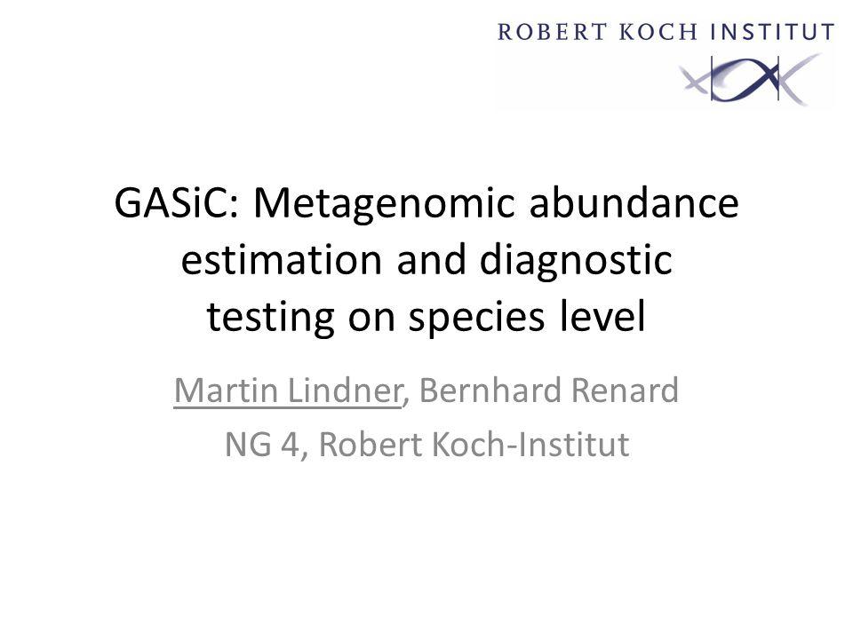 GASiC: Metagenomic abundance estimation and diagnostic testing on species level Martin Lindner, Bernhard Renard NG 4, Robert Koch-Institut