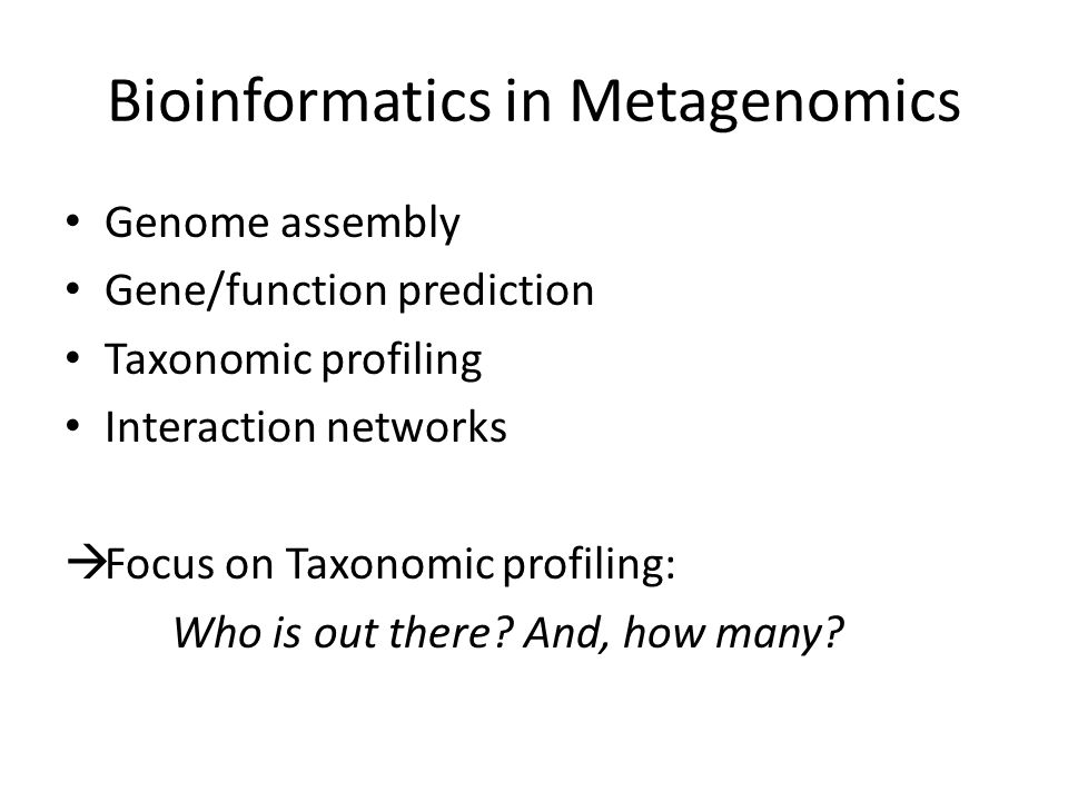 Bioinformatics in Metagenomics Genome assembly Gene/function prediction Taxonomic profiling Interaction networks  Focus on Taxonomic profiling: Who is out there.