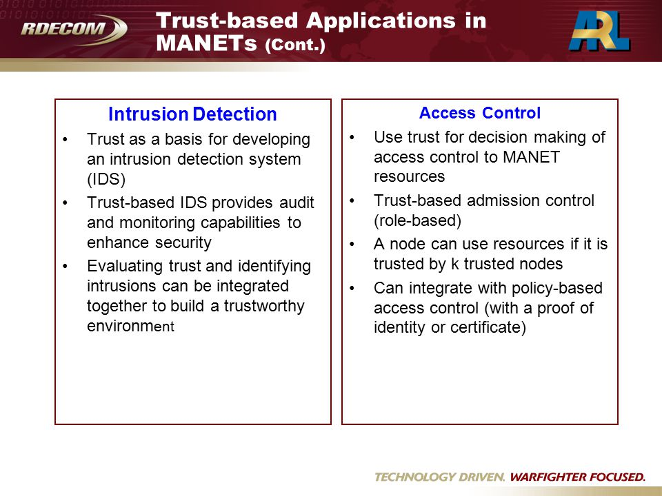 Trust-based Applications in MANETs (Cont.) Intrusion Detection Trust as a basis for developing an intrusion detection system (IDS) Trust-based IDS provides audit and monitoring capabilities to enhance security Evaluating trust and identifying intrusions can be integrated together to build a trustworthy environm ent Access Control Use trust for decision making of access control to MANET resources Trust-based admission control (role-based) A node can use resources if it is trusted by k trusted nodes Can integrate with policy-based access control (with a proof of identity or certificate)