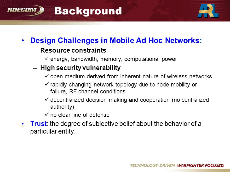 Background Design Challenges in Mobile Ad Hoc Networks: –Resource constraints energy, bandwidth, memory, computational power –High security vulnerability open medium derived from inherent nature of wireless networks rapidly changing network topology due to node mobility or failure, RF channel conditions decentralized decision making and cooperation (no centralized authority) no clear line of defense Trust: the degree of subjective belief about the behavior of a particular entity.