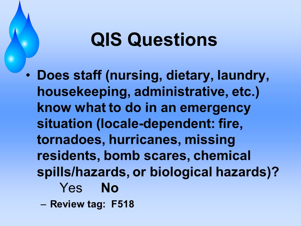 QIS Questions Does staff (nursing, dietary, laundry, housekeeping, administrative, etc.) know what to do in an emergency situation (locale-dependent: fire, tornadoes, hurricanes, missing residents, bomb scares, chemical spills/hazards, or biological hazards).