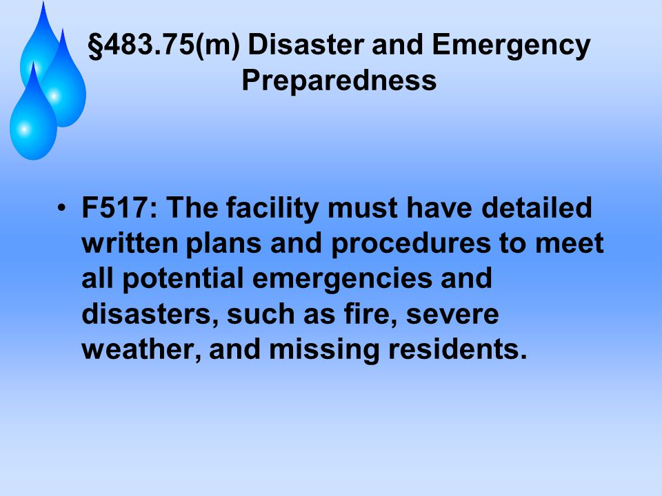 §483.75(m) Disaster and Emergency Preparedness F517: The facility must have detailed written plans and procedures to meet all potential emergencies and disasters, such as fire, severe weather, and missing residents.