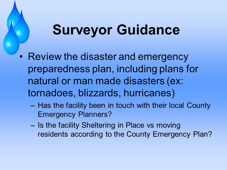 Surveyor Guidance Review the disaster and emergency preparedness plan, including plans for natural or man made disasters (ex: tornadoes, blizzards, hurricanes) –Has the facility been in touch with their local County Emergency Planners.