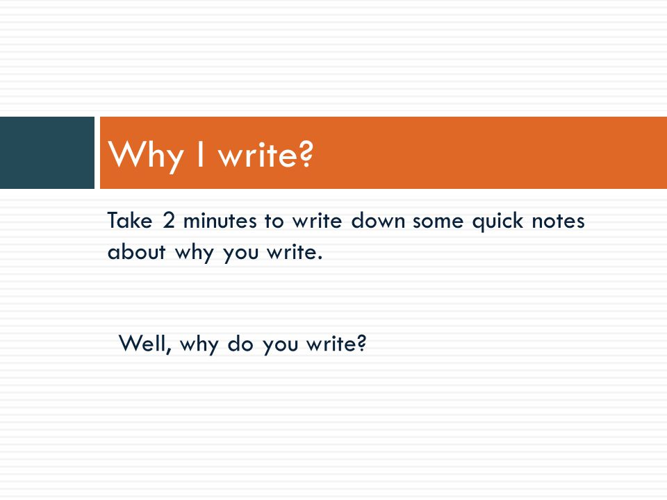 Take 2 minutes to write down some quick notes about why you write.