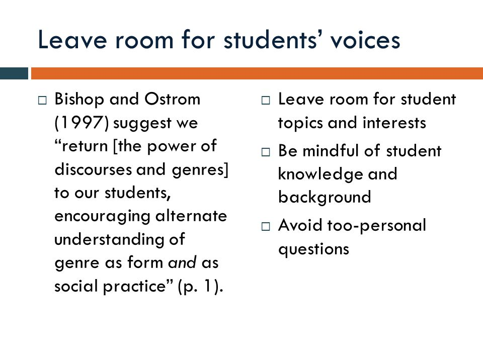 Leave room for students' voices  Bishop and Ostrom (1997) suggest we return [the power of discourses and genres] to our students, encouraging alternate understanding of genre as form and as social practice (p.