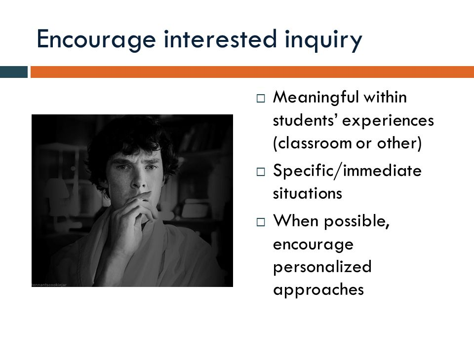 Encourage interested inquiry  Meaningful within students' experiences (classroom or other)  Specific/immediate situations  When possible, encourage personalized approaches