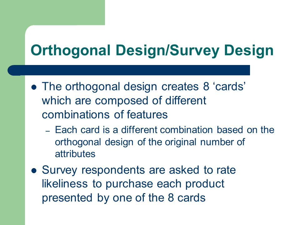 Orthogonal Design/Survey Design The orthogonal design creates 8 'cards' which are composed of different combinations of features – Each card is a different combination based on the orthogonal design of the original number of attributes Survey respondents are asked to rate likeliness to purchase each product presented by one of the 8 cards