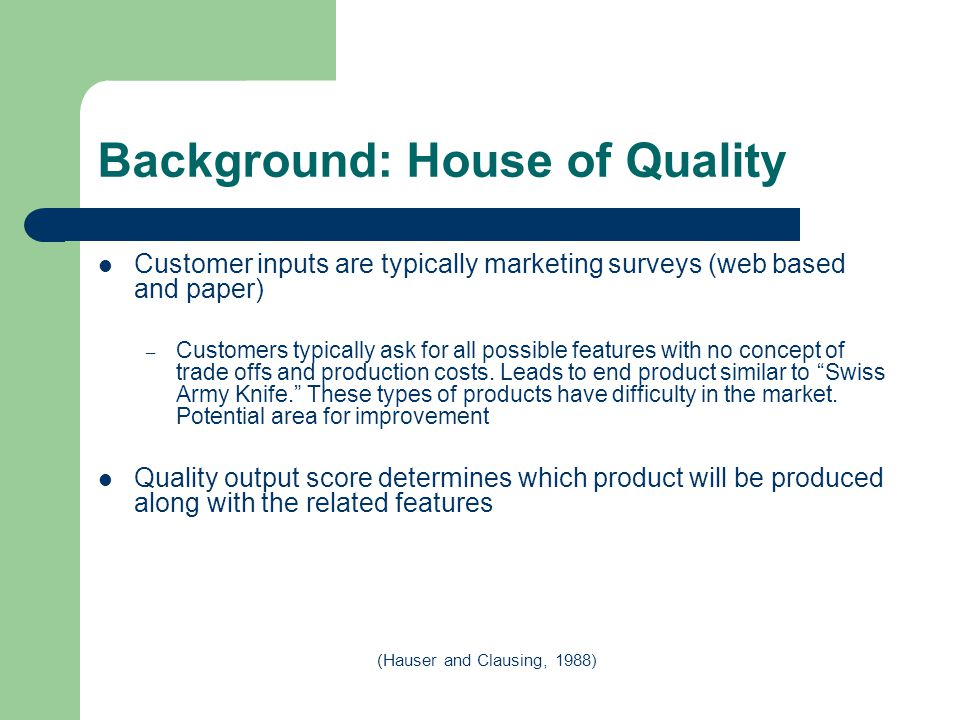 Background: House of Quality Customer inputs are typically marketing surveys (web based and paper) – Customers typically ask for all possible features with no concept of trade offs and production costs.