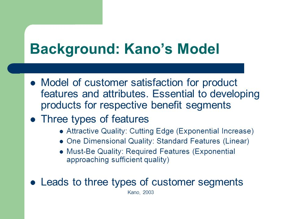 Background: Kano's Model Model of customer satisfaction for product features and attributes. Essential to developing products for respective benefit s