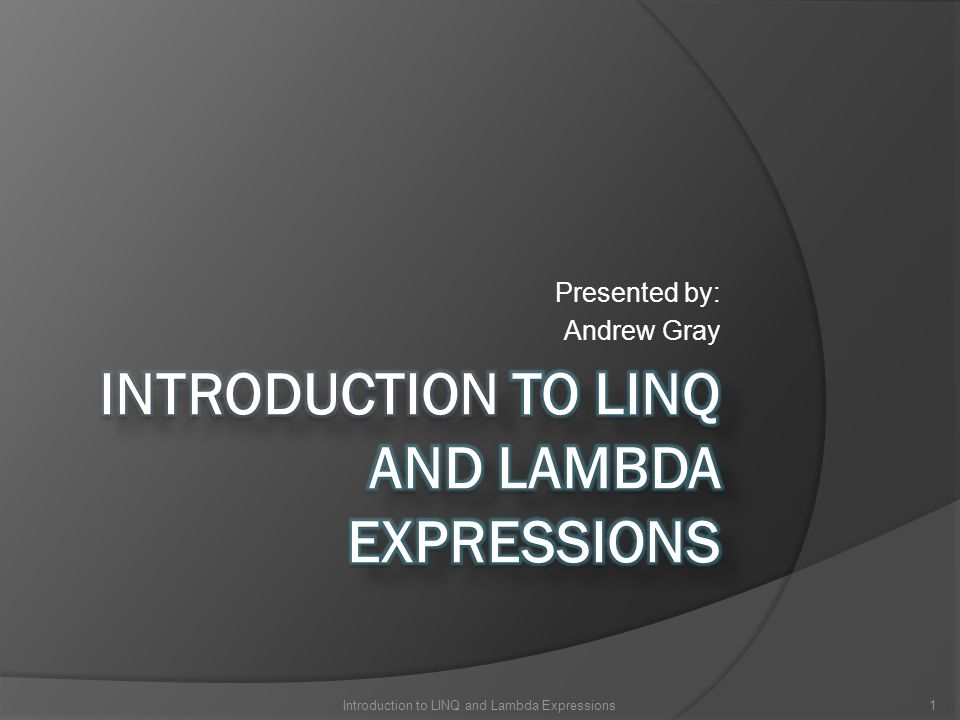 Presented by: Andrew Gray 1Introduction to LINQ and Lambda Expressions