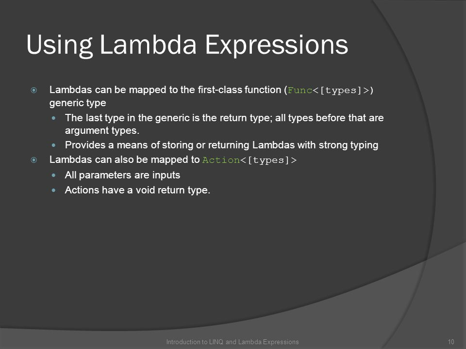 Using Lambda Expressions  Lambdas can be mapped to the first-class function ( Func ) generic type The last type in the generic is the return type; all types before that are argument types.