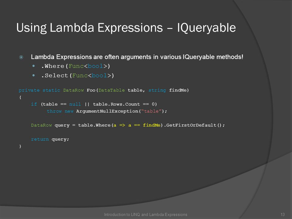 Using Lambda Expressions – IQueryable  Lambda Expressions are often arguments in various IQueryable methods!.Where(Func ).Select(Func ) private static DataRow Foo(DataTable table, string findMe) { if (table == null || table.Rows.Count == 0) throw new ArgumentNullException( table ); DataRow query = table.Where(a => a == findMe).GetFirstOrDefault(); return query; } 13Introduction to LINQ and Lambda Expressions