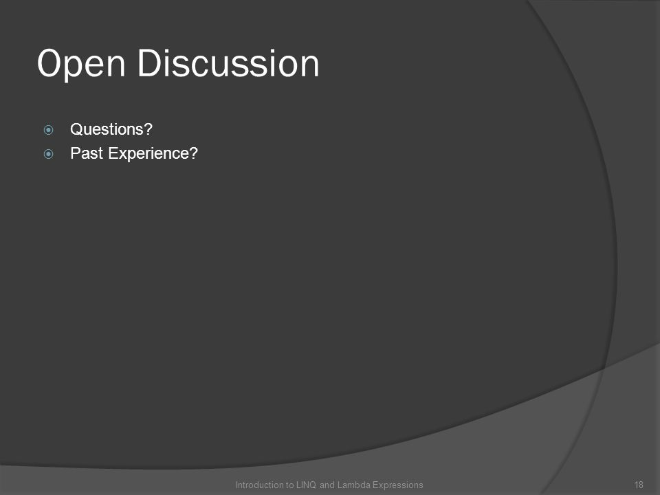 Open Discussion  Questions?  Past Experience? 18Introduction to LINQ and Lambda Expressions