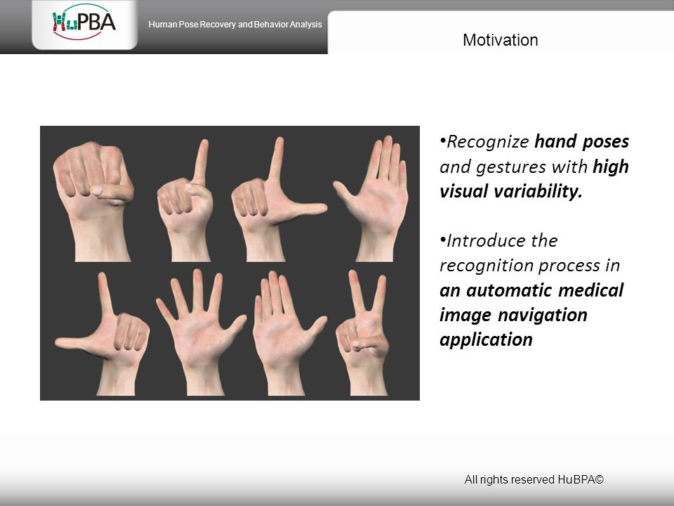 Motivation All rights reserved HuBPA© Human Pose Recovery and Behavior Analysis Recognize hand poses and gestures with high visual variability.
