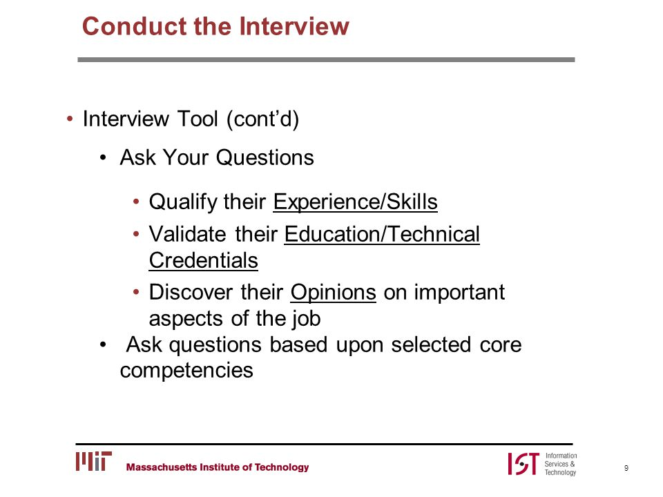 Conduct the Interview Interview Tool (cont'd) Ask Your Questions Qualify their Experience/Skills Validate their Education/Technical Credentials Discover their Opinions on important aspects of the job Ask questions based upon selected core competencies 9