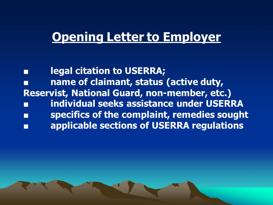 Opening Letter to Employer ■ legal citation to USERRA; ■ name of claimant, status (active duty, Reservist, National Guard, non-member, etc.) ■ individual seeks assistance under USERRA ■ specifics of the complaint, remedies sought ■ applicable sections of USERRA regulations