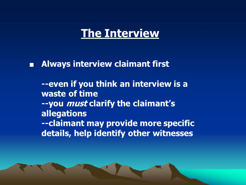 The Interview ■ Always interview claimant first --even if you think an interview is a waste of time --you must clarify the claimant's allegations --claimant may provide more specific details, help identify other witnesses