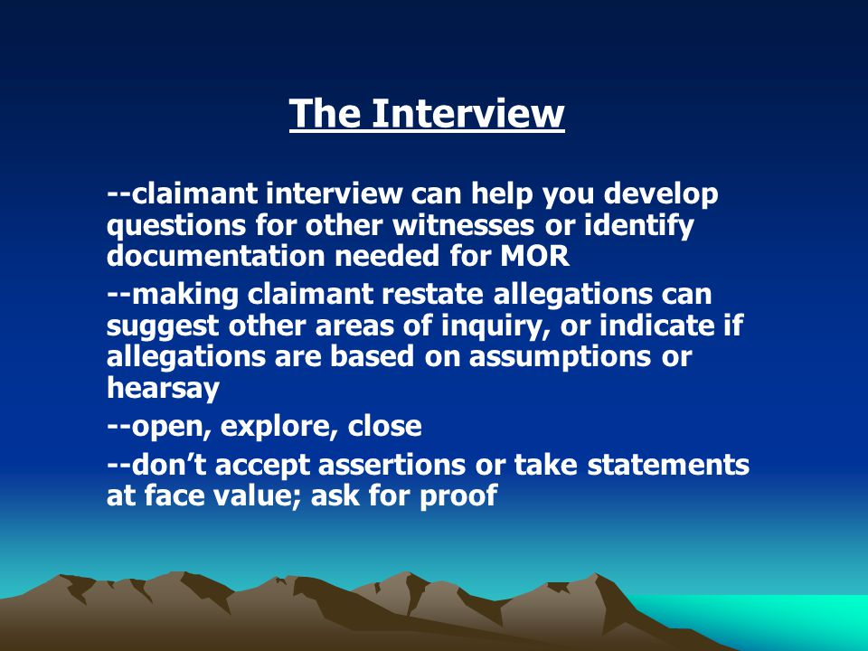 The Interview --claimant interview can help you develop questions for other witnesses or identify documentation needed for MOR --making claimant restate allegations can suggest other areas of inquiry, or indicate if allegations are based on assumptions or hearsay --open, explore, close --don't accept assertions or take statements at face value; ask for proof