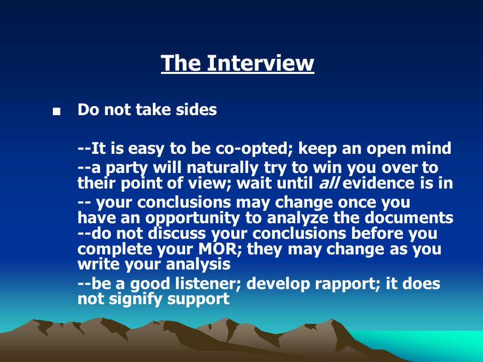 The Interview ■ Do not take sides --It is easy to be co-opted; keep an open mind --a party will naturally try to win you over to their point of view; wait until all evidence is in -- your conclusions may change once you have an opportunity to analyze the documents --do not discuss your conclusions before you complete your MOR; they may change as you write your analysis --be a good listener; develop rapport; it does not signify support