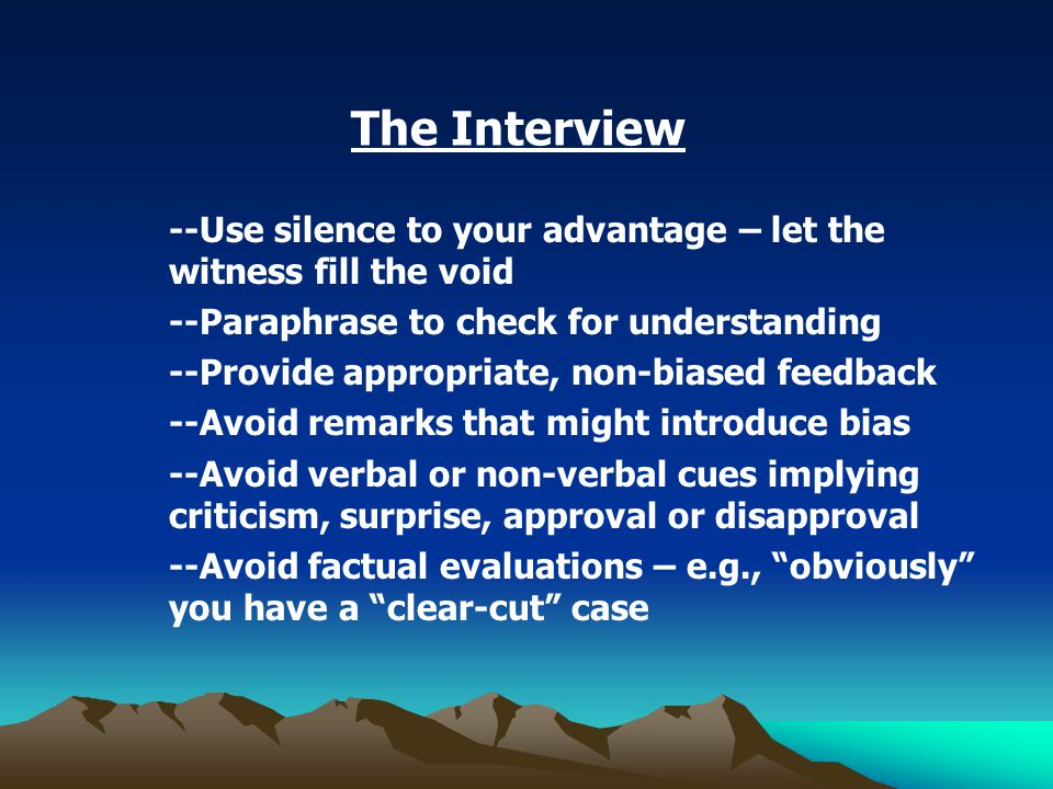 The Interview --Use silence to your advantage – let the witness fill the void --Paraphrase to check for understanding --Provide appropriate, non-biased feedback --Avoid remarks that might introduce bias --Avoid verbal or non-verbal cues implying criticism, surprise, approval or disapproval --Avoid factual evaluations – e.g., obviously you have a clear-cut case
