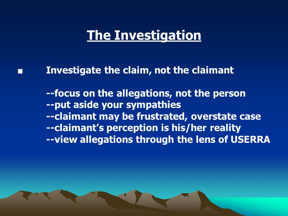 The Investigation ■ Investigate the claim, not the claimant --focus on the allegations, not the person --put aside your sympathies --claimant may be frustrated, overstate case --claimant's perception is his/her reality --view allegations through the lens of USERRA