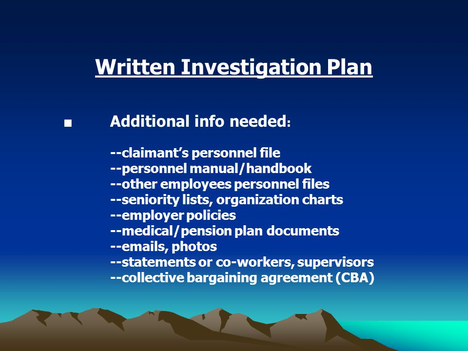 Written Investigation Plan ■ Additional info needed : --claimant's personnel file --personnel manual/handbook --other employees personnel files --seniority lists, organization charts --employer policies --medical/pension plan documents --emails, photos --statements or co-workers, supervisors --collective bargaining agreement (CBA)