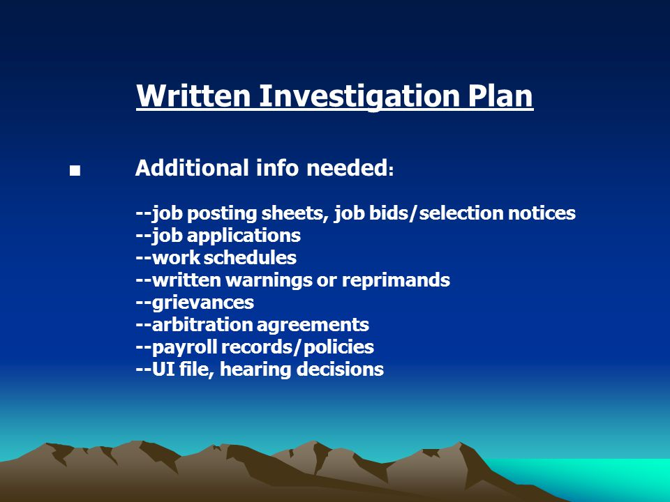 Written Investigation Plan ■ Additional info needed : --job posting sheets, job bids/selection notices --job applications --work schedules --written warnings or reprimands --grievances --arbitration agreements --payroll records/policies --UI file, hearing decisions