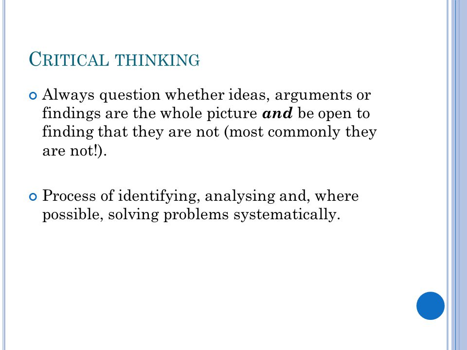 C RITICAL THINKING Always question whether ideas, arguments or findings are the whole picture and be open to finding that they are not (most commonly they are not!).