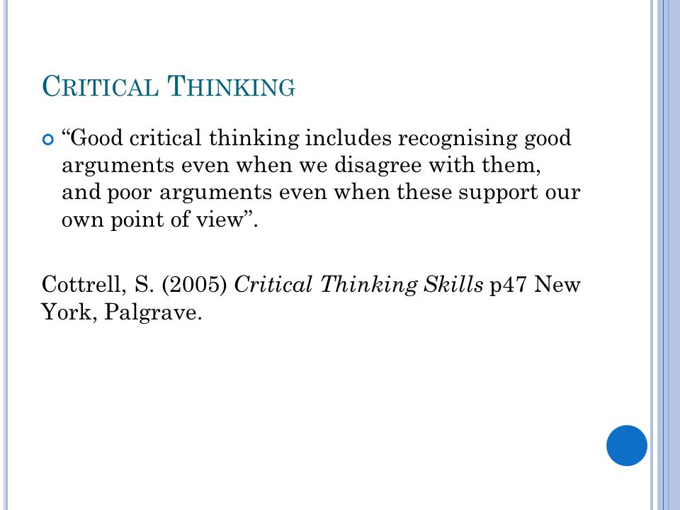 C RITICAL T HINKING Good critical thinking includes recognising good arguments even when we disagree with them, and poor arguments even when these support our own point of view .