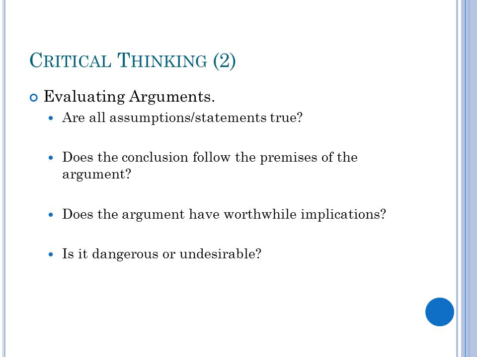 C RITICAL T HINKING (2) Evaluating Arguments. Are all assumptions/statements true.