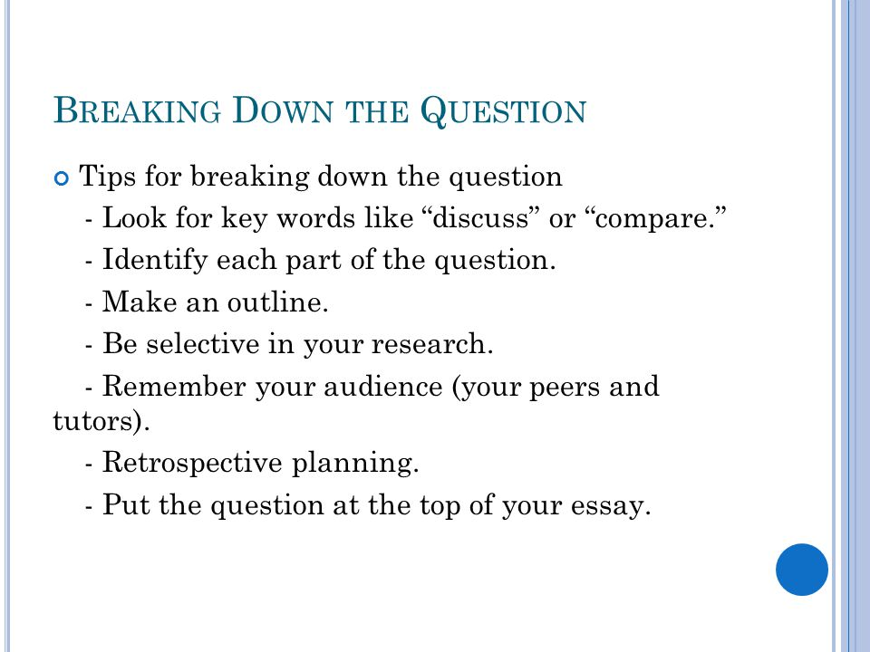 B REAKING D OWN THE Q UESTION Tips for breaking down the question - Look for key words like discuss or compare. - Identify each part of the question.