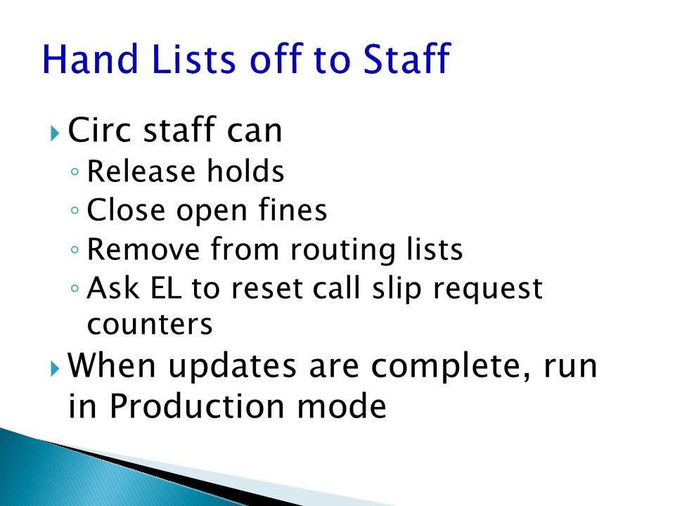  Circ staff can ◦ Release holds ◦ Close open fines ◦ Remove from routing lists ◦ Ask EL to reset call slip request counters  When updates are complete, run in Production mode