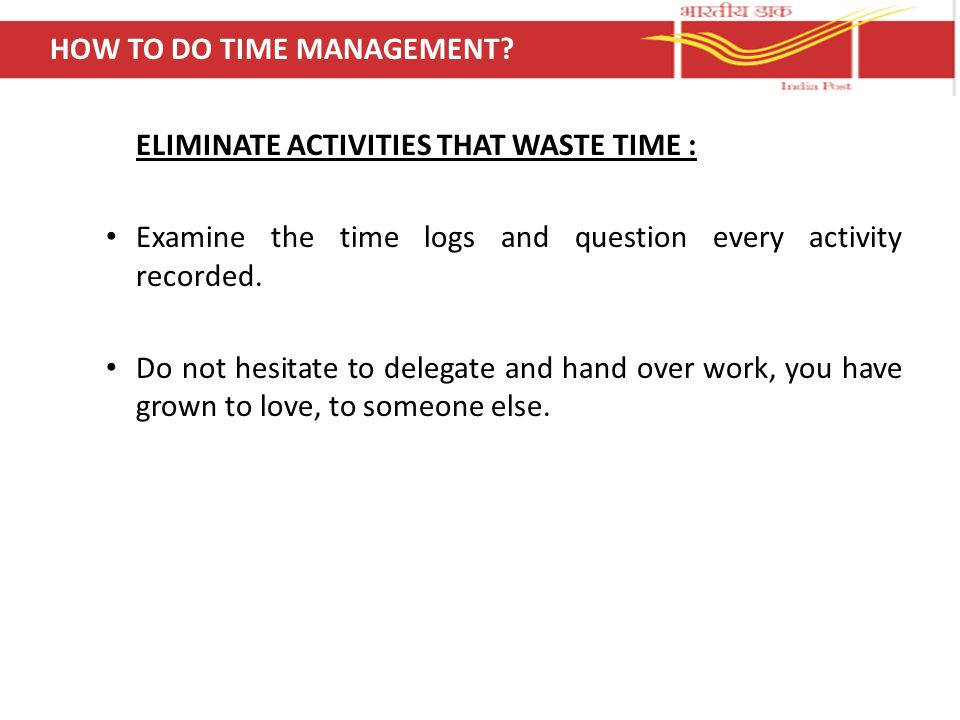 ELIMINATE ACTIVITIES THAT WASTE TIME : Examine the time logs and question every activity recorded.