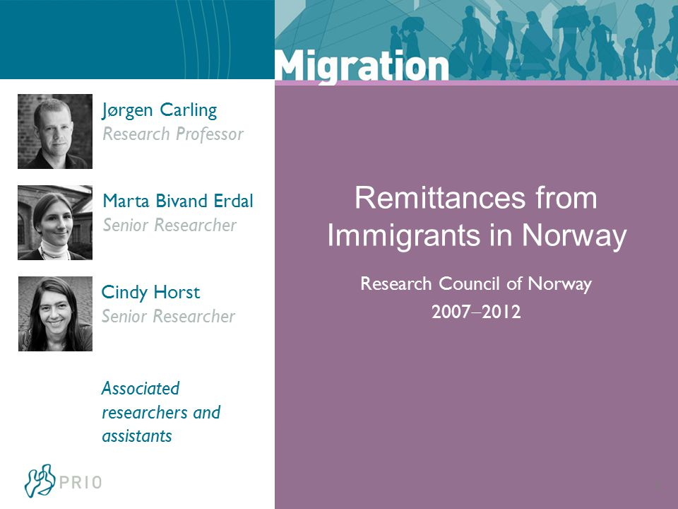 4 Jørgen Carling Research Professor Marta Bivand Erdal Senior Researcher Cindy Horst Senior Researcher Associated researchers and assistants Remittances from Immigrants in Norway Research Council of Norway 2007  2012
