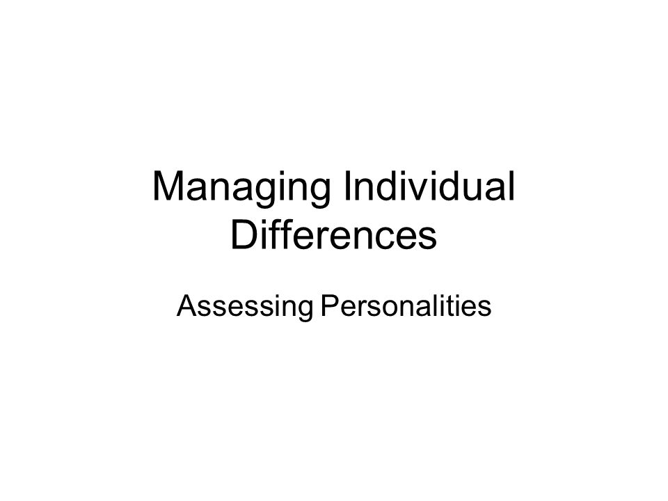 Managing Individual Differences Assessing Personalities