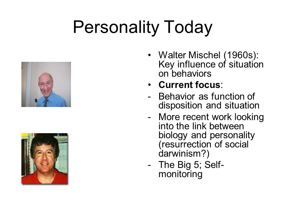 Personality Today Walter Mischel (1960s): Key influence of situation on behaviors Current focus: -Behavior as function of disposition and situation -More recent work looking into the link between biology and personality (resurrection of social darwinism ) -The Big 5; Self- monitoring