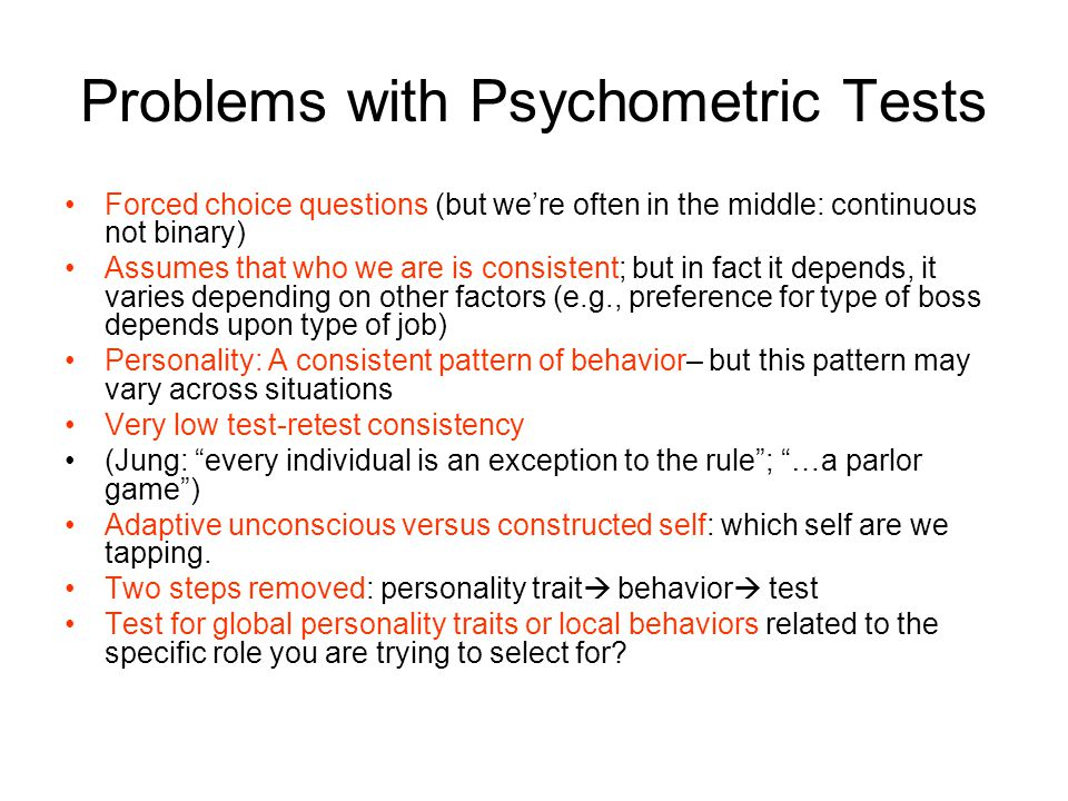 Problems with Psychometric Tests Forced choice questions (but we're often in the middle: continuous not binary) Assumes that who we are is consistent; but in fact it depends, it varies depending on other factors (e.g., preference for type of boss depends upon type of job) Personality: A consistent pattern of behavior– but this pattern may vary across situations Very low test-retest consistency (Jung: every individual is an exception to the rule ; …a parlor game ) Adaptive unconscious versus constructed self: which self are we tapping.