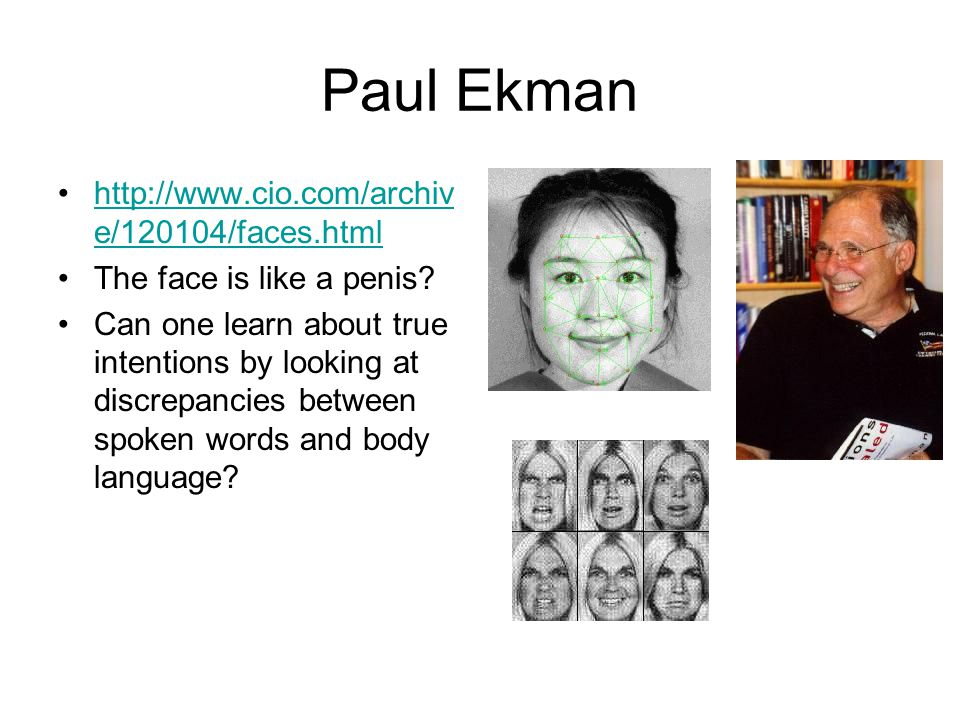 Paul Ekman http://www.cio.com/archiv e/120104/faces.htmlhttp://www.cio.com/archiv e/120104/faces.html The face is like a penis.