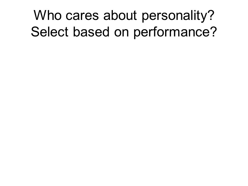 Who cares about personality Select based on performance