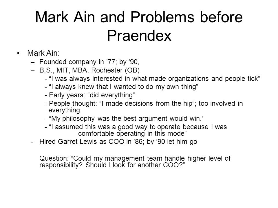 "Mark Ain and Problems before Praendex Mark Ain: –Founded company in '77; by '90, –B.S., MIT; MBA, Rochester (OB) - ""I was always interested in what ma"